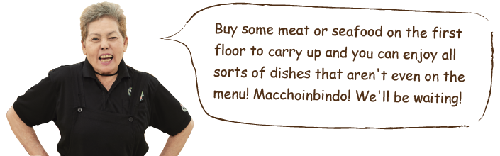Buy some meat or seafood on the first floor to carry up and you can enjoy all sorts of dishes that aren't even on the menu! Macchoinbindo! We'll be waiting!